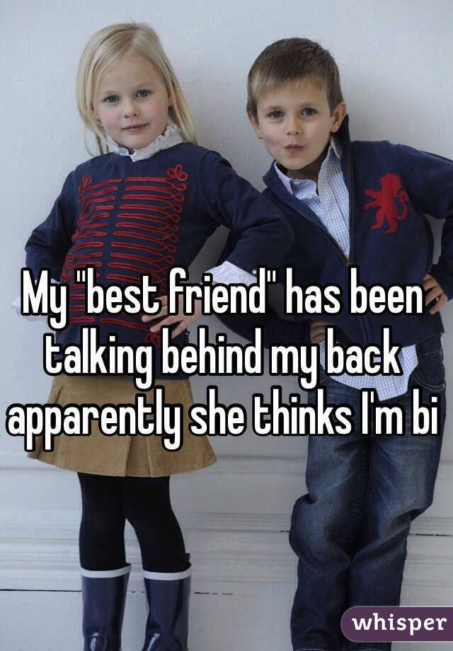 "My ""best friend"" has been talking behind my back  apparently she thinks I'm bi"