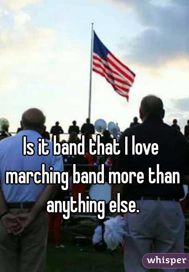 Is it band that I love marching band more than anything else.