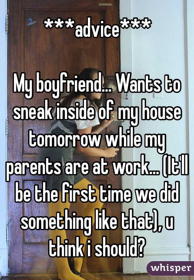 ***advice***  My boyfriend... Wants to sneak inside of my house tomorrow while my parents are at work... (It'll be the first time we did something like that), u think i should?