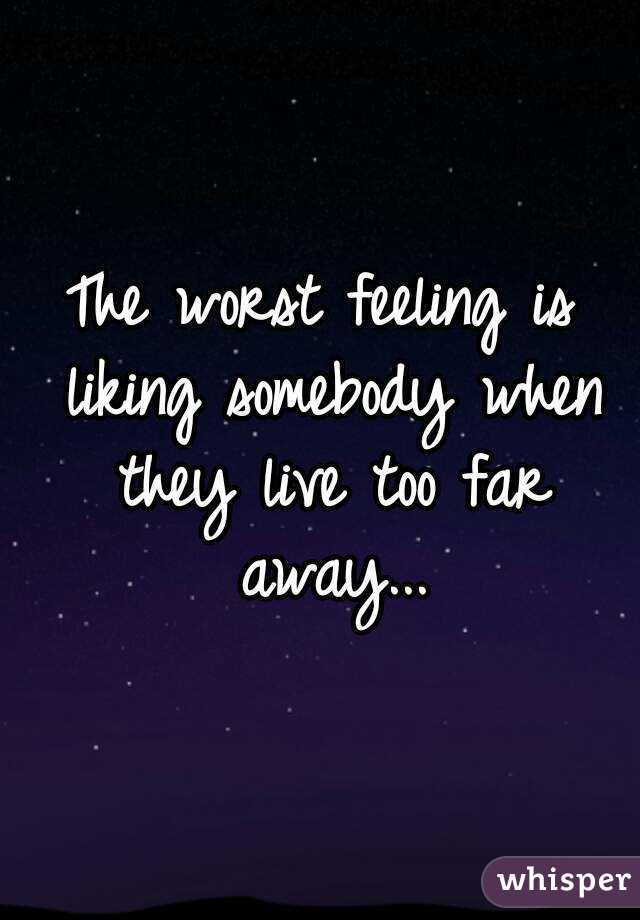 The worst feeling is liking somebody when they live too far away...
