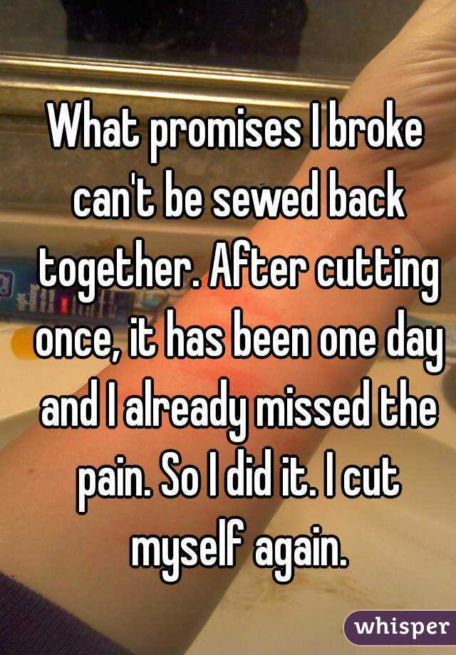 What promises I broke can't be sewed back together. After cutting once, it has been one day and I already missed the pain. So I did it. I cut myself again.