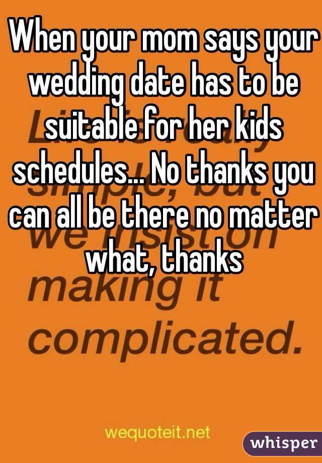 When your mom says your wedding date has to be suitable for her kids schedules... No thanks you can all be there no matter what, thanks