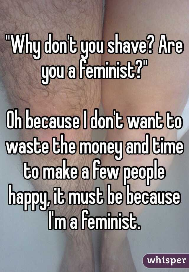 """""""Why don't you shave? Are you a feminist?""""   Oh because I don't want to waste the money and time to make a few people happy, it must be because I'm a feminist."""