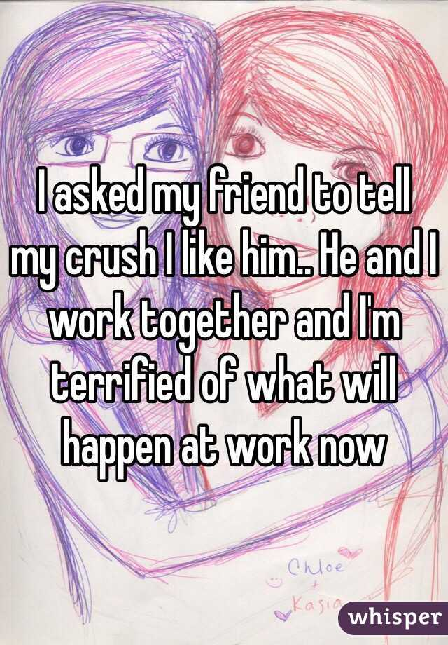 I asked my friend to tell my crush I like him.. He and I work together and I'm terrified of what will happen at work now
