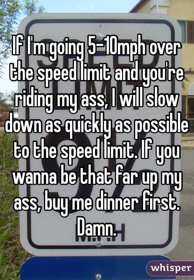 If I'm going 5-10mph over the speed limit and you're riding my ass, I will slow down as quickly as possible to the speed limit. If you wanna be that far up my ass, buy me dinner first. Damn.