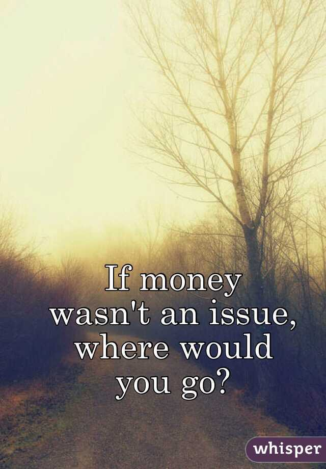 If money  wasn't an issue,  where would  you go?