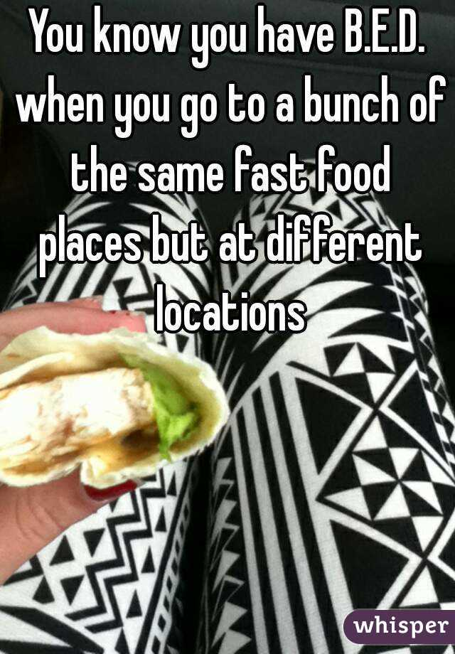 You know you have B.E.D. when you go to a bunch of the same fast food places but at different locations