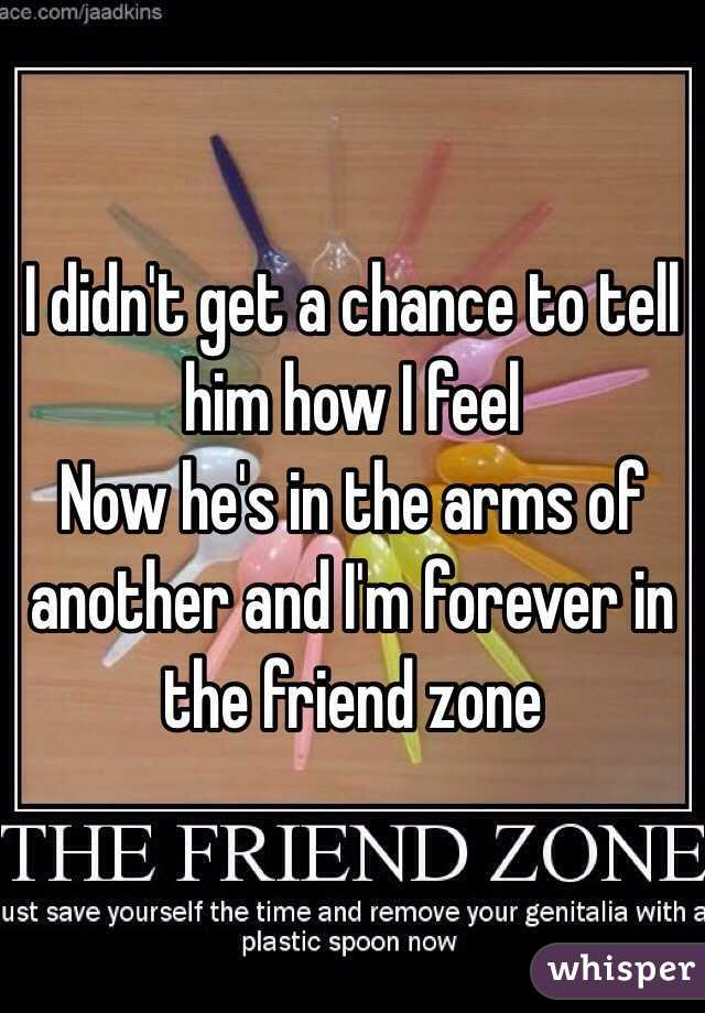 I didn't get a chance to tell him how I feel Now he's in the arms of another and I'm forever in the friend zone