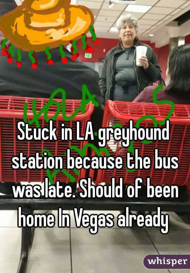 Stuck in LA greyhound station because the bus was late. Should of been home In Vegas already