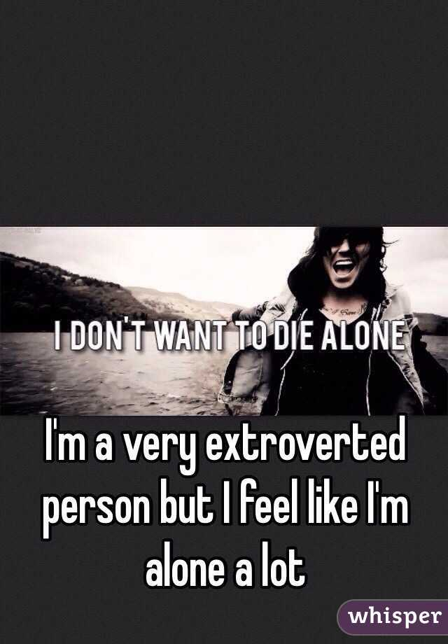 I'm a very extroverted person but I feel like I'm alone a lot