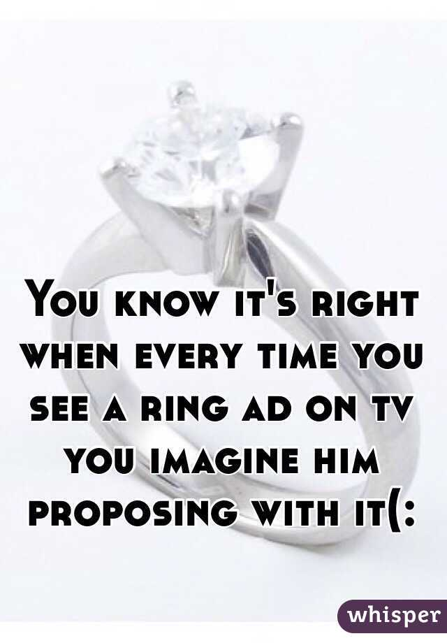 You know it's right when every time you see a ring ad on tv you imagine him proposing with it(: