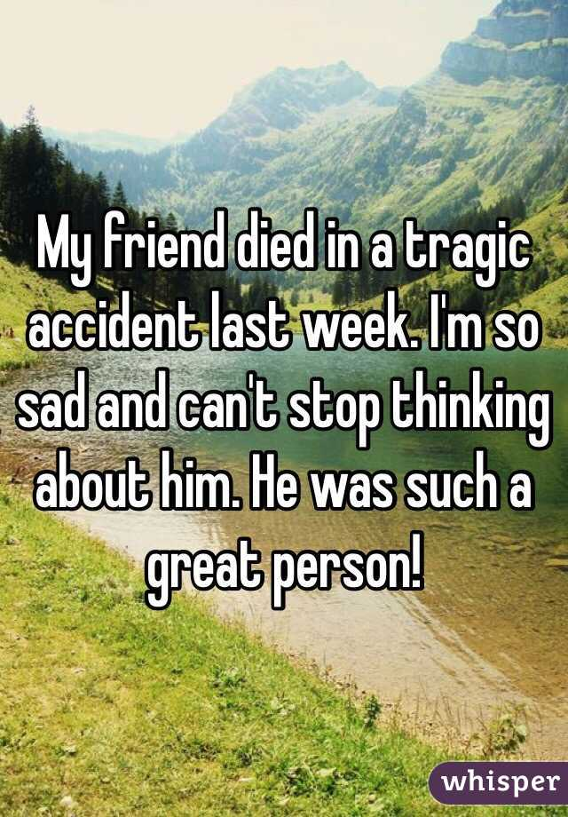 My friend died in a tragic accident last week. I'm so sad and can't stop thinking about him. He was such a great person!