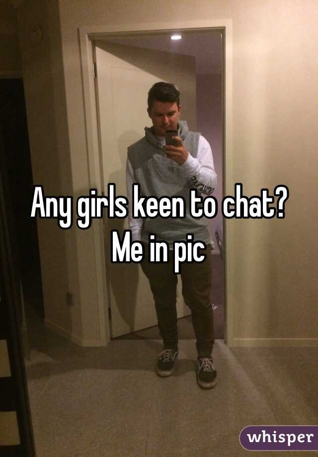 Any girls keen to chat? Me in pic