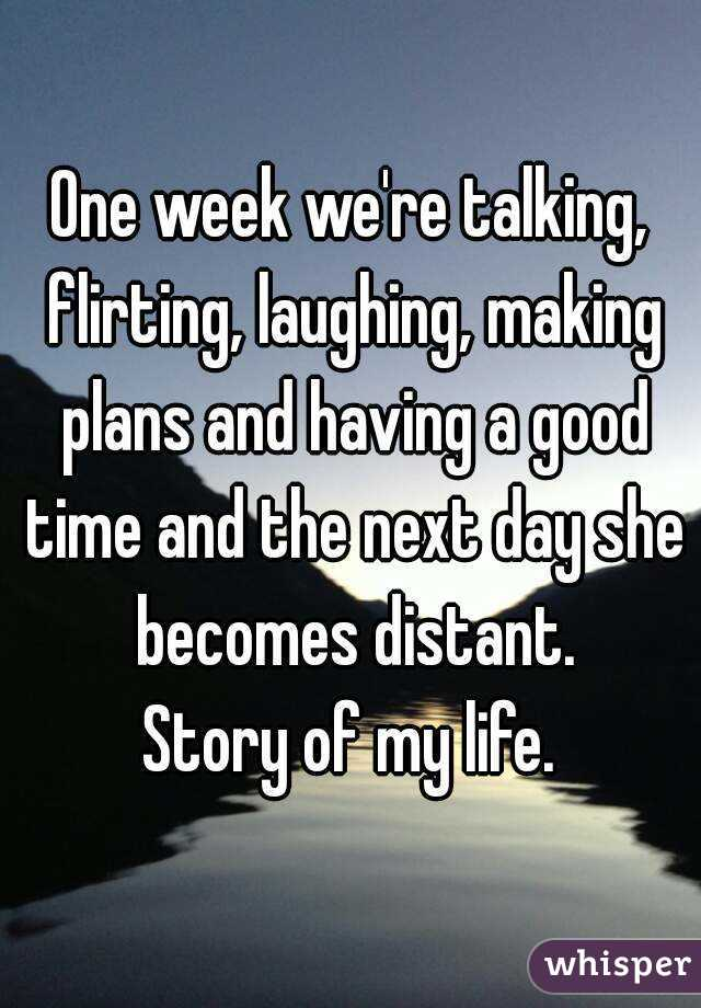 One week we're talking, flirting, laughing, making plans and having a good time and the next day she becomes distant. Story of my life.