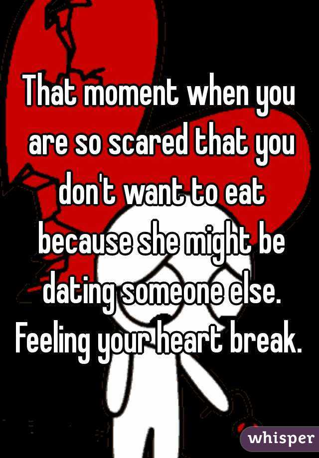 That moment when you are so scared that you don't want to eat because she might be dating someone else. Feeling your heart break.
