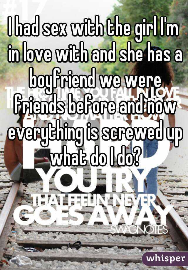 I had sex with the girl I'm in love with and she has a boyfriend we were friends before and now everything is screwed up what do I do?