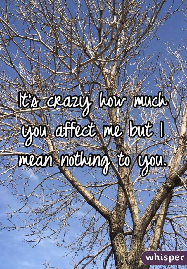 It's crazy how much you affect me but I mean nothing to you.
