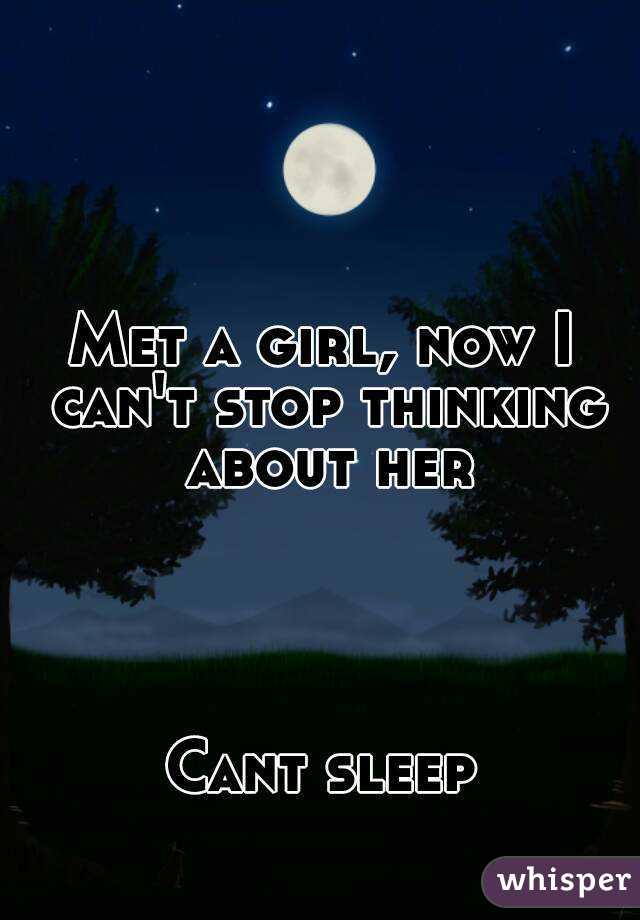 Met a girl, now I can't stop thinking about her     Cant sleep
