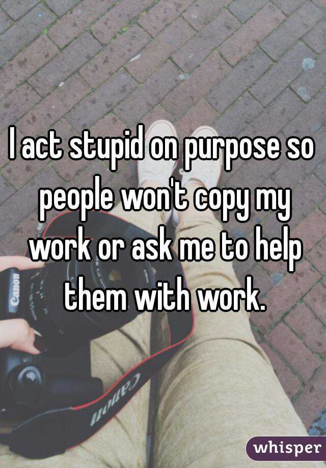 I act stupid on purpose so people won't copy my work or ask me to help them with work.