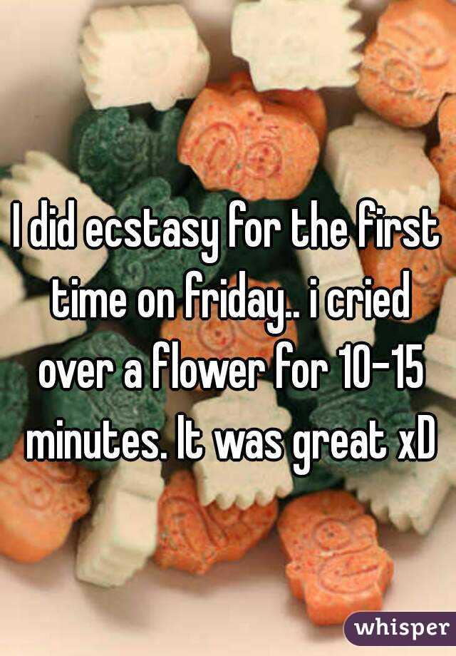 I did ecstasy for the first time on friday.. i cried over a flower for 10-15 minutes. It was great xD