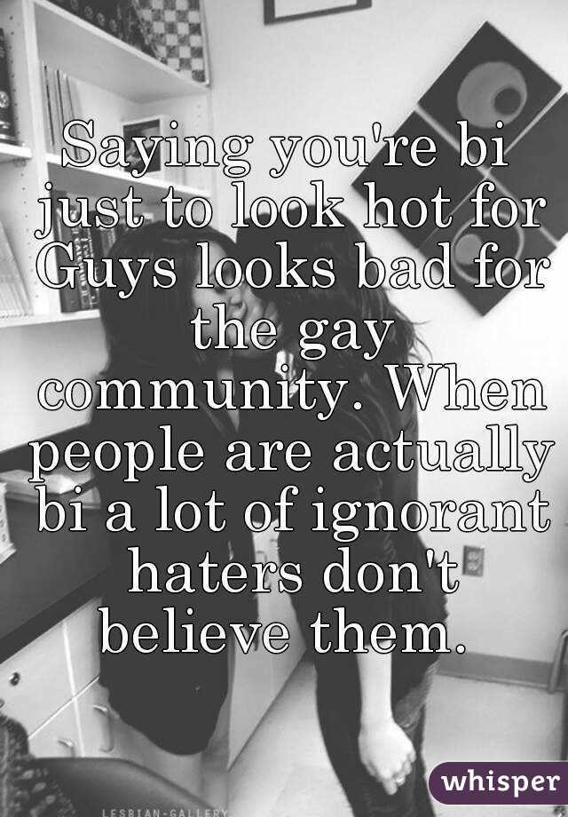 Saying you're bi just to look hot for Guys looks bad for the gay community. When people are actually bi a lot of ignorant haters don't believe them.