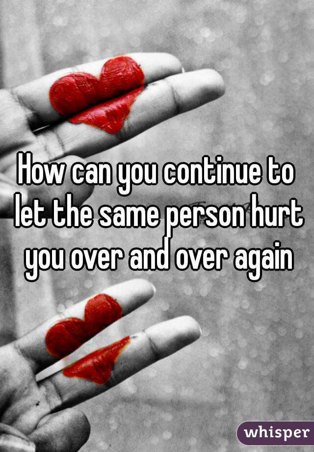 How can you continue to let the same person hurt you over and over again