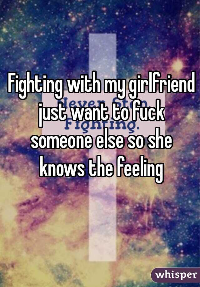 Fighting with my girlfriend just want to fuck someone else so she knows the feeling