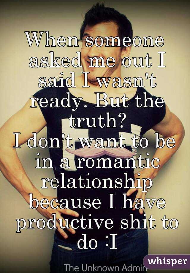 When someone asked me out I said I wasn't ready. But the truth? I don't want to be in a romantic relationship because I have productive shit to do :I