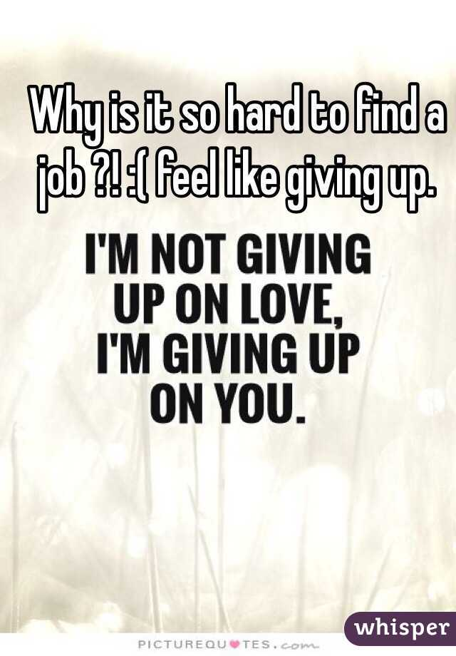 Why is it so hard to find a job ?! :( feel like giving up.