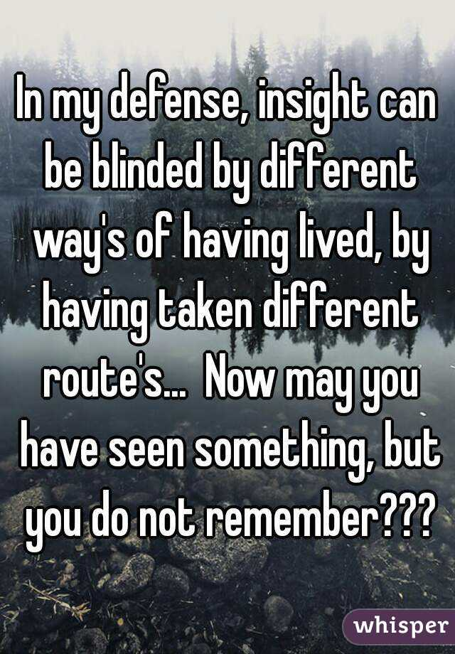 In my defense, insight can be blinded by different way's of having lived, by having taken different route's...  Now may you have seen something, but you do not remember???