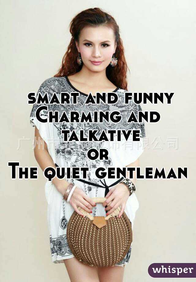 smart and funny Charming and talkative or The quiet gentleman