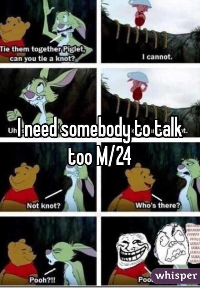 I need somebody to talk too M/24