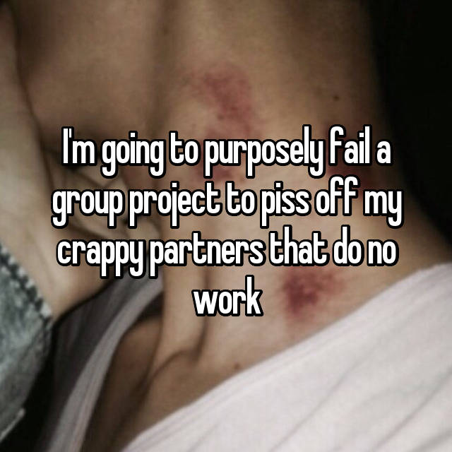 I'm going to purposely fail a group project to piss off my crappy partners that do no work 😈