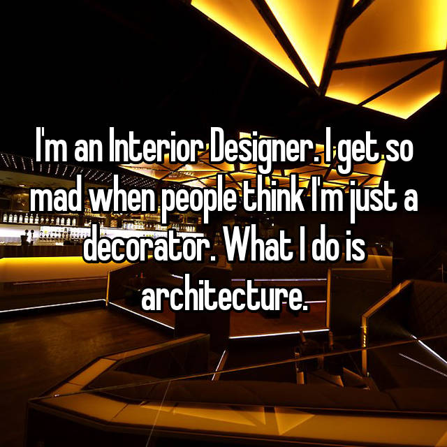 I'm an Interior Designer. I get so mad when people think I'm just a decorator. What I do is architecture.