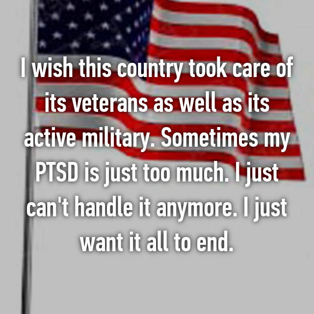 I wish this country took care of its veterans as well as its active military. Sometimes my PTSD is just too much. I just can't handle it anymore. I just want it all to end.