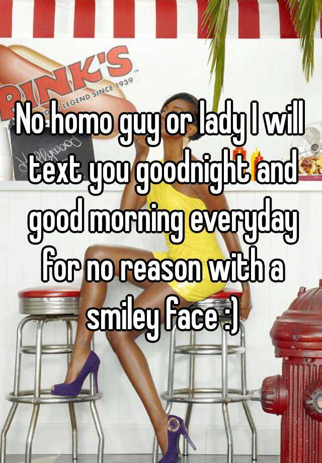 No homo guy or lady I will text you goodnight and good morning