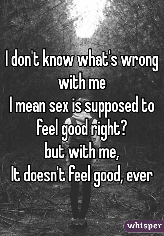 Sex doesn t feel good at all opinion