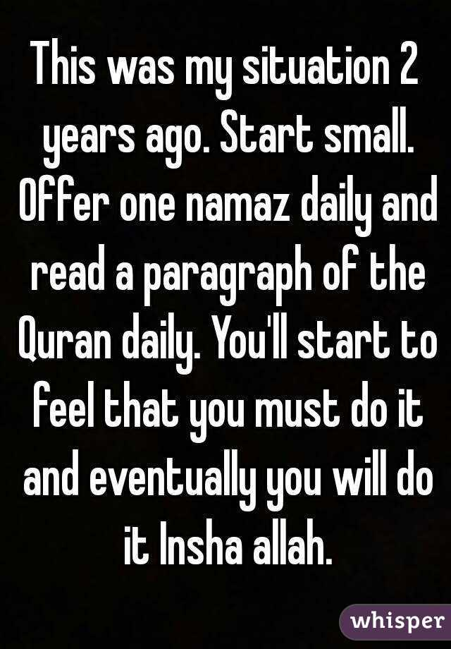 This was my situation 2 years ago  Start small  Offer one namaz