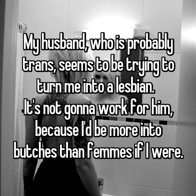 My husband, who is probably trans, seems to be trying to turn me into a lesbian.   It's not gonna work for him, because I'd be more into butches than femmes if I were.