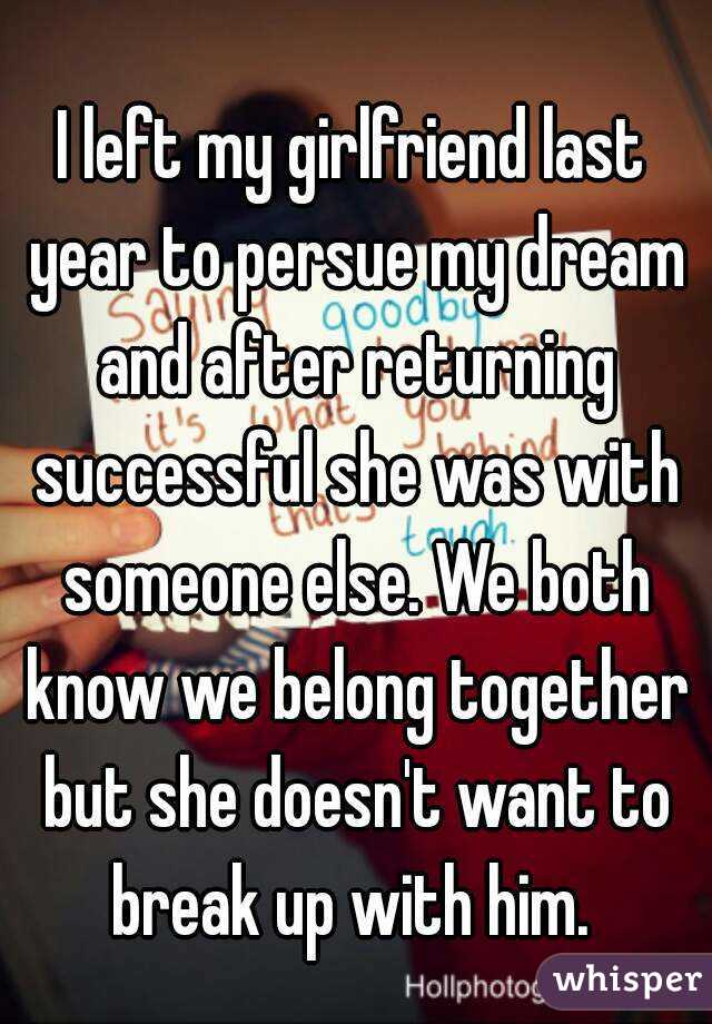 I left my girlfriend last year to persue my dream and after