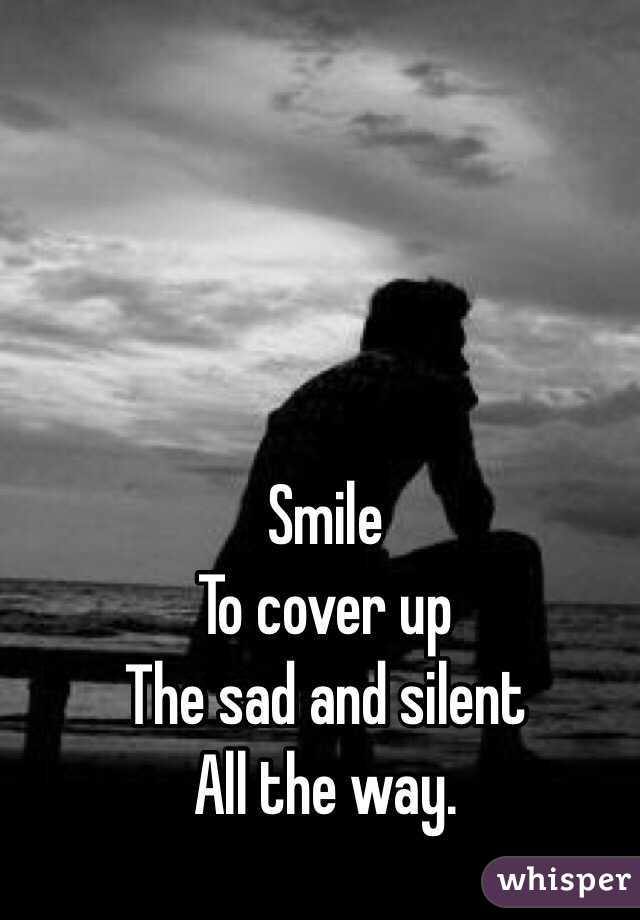 smile to cover up the sad and silent all the way