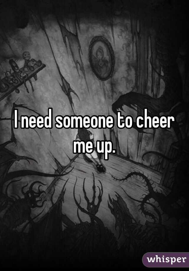 I Need Someone To Cheer Me Up