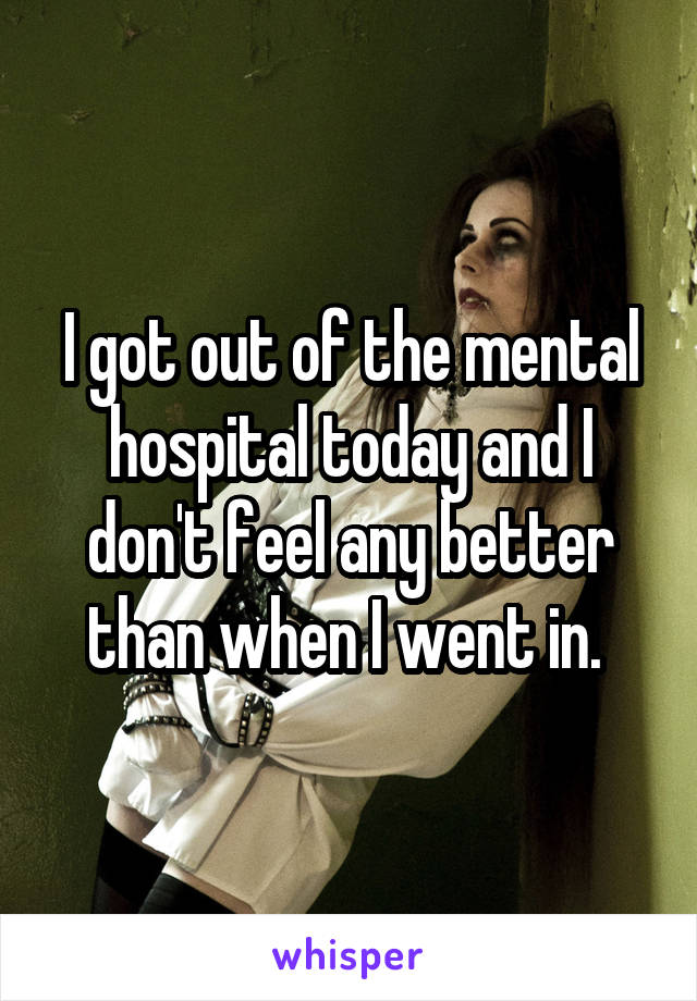 I got out of the mental hospital today and I don't feel any better than when I went in.