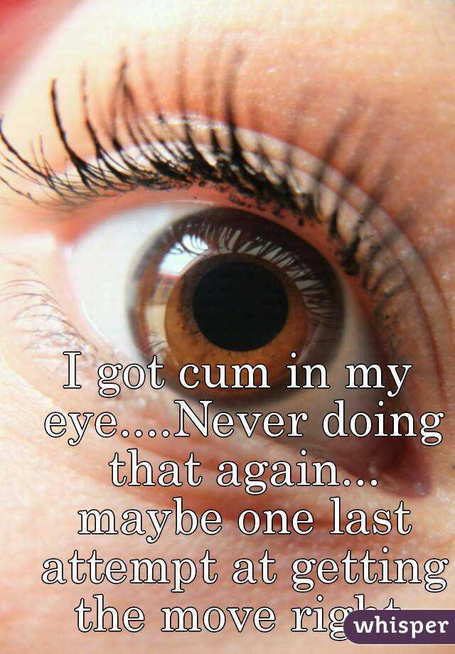 I got cum in my eye