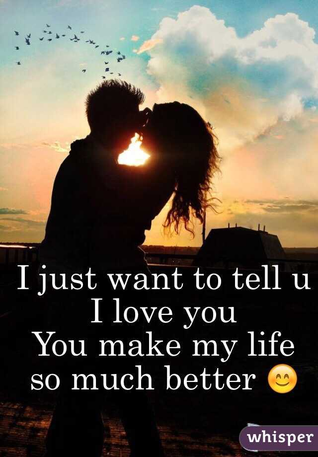 I just want to tell u I love you  You make my life so much better 😊