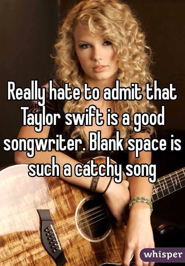Really hate to admit that Taylor swift is a good songwriter. Blank space is such a catchy song