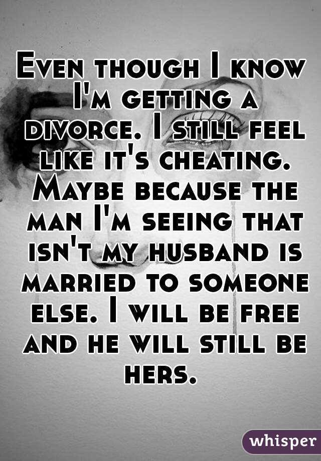 Even though I know I'm getting a divorce  I still feel like