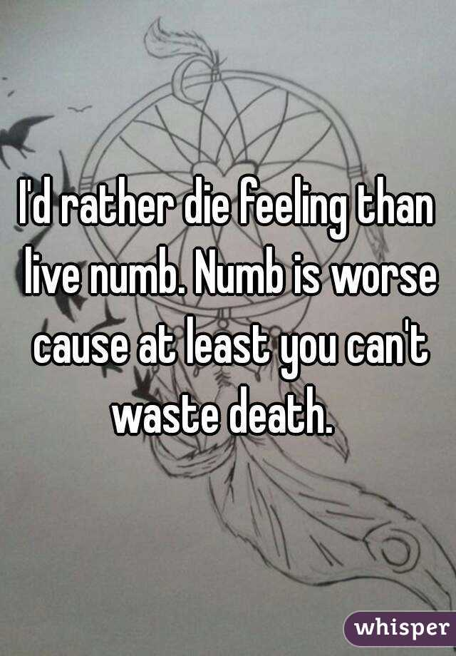 I'd rather die feeling than live numb. Numb is worse cause at least you can't waste death.