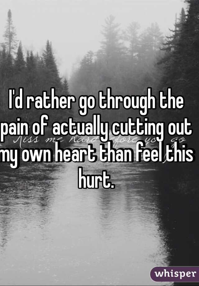 I'd rather go through the pain of actually cutting out my own heart than feel this hurt.