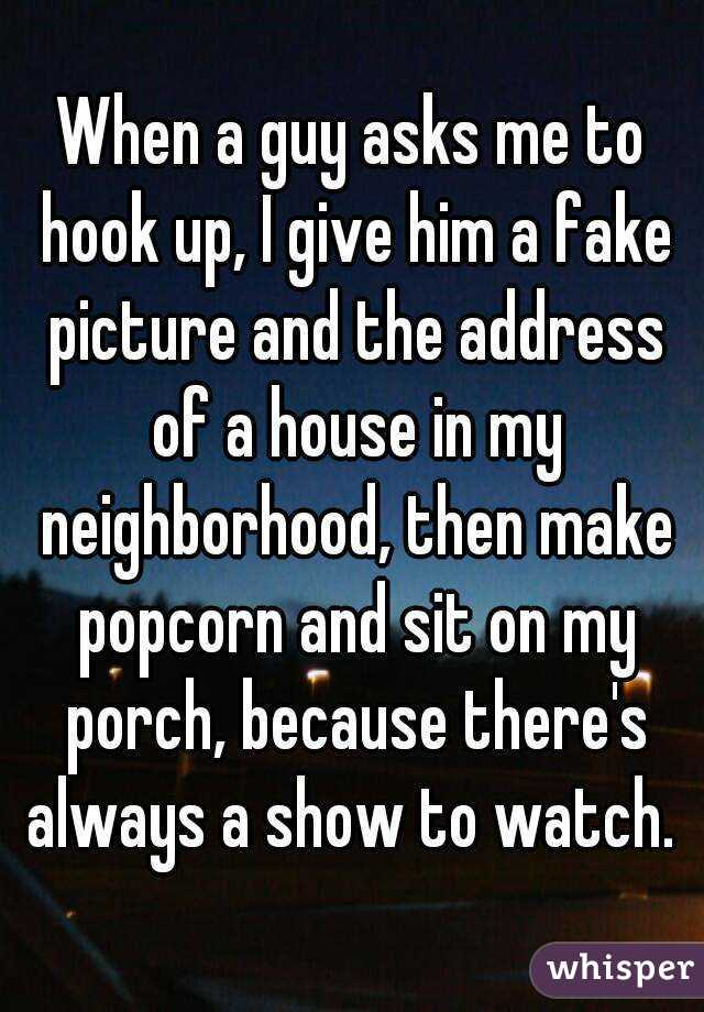 When a guy asks me to hook up, I give him a fake picture and the address of a house in my neighborhood, then make popcorn and sit on my porch, because there's always a show to watch.